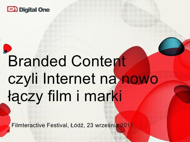 Branded Content  czyli Internet na nowo łączy film i marki  <ul><li>Filmteractive Festival, Łódź, 23 września 2011  </li><...