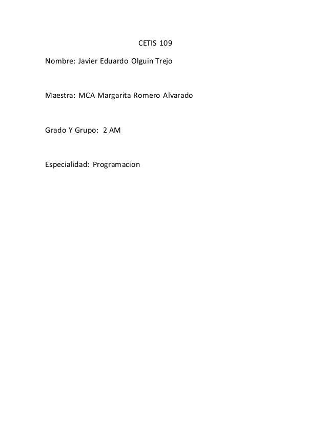 CETIS 109 Nombre: Javier Eduardo Olguin Trejo Maestra: MCA Margarita Romero Alvarado Grado Y Grupo: 2 AM Especialidad: Pro...