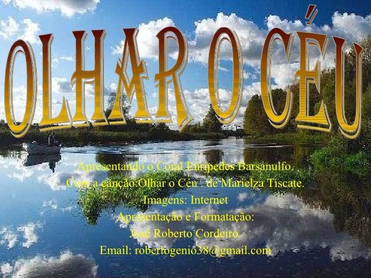 Apresentando o Coral Eurípedes Barsanulfo. Com a canção:Olhar o Céu . de Marielza Tiscate. Imagens: Internet Apresentação ...