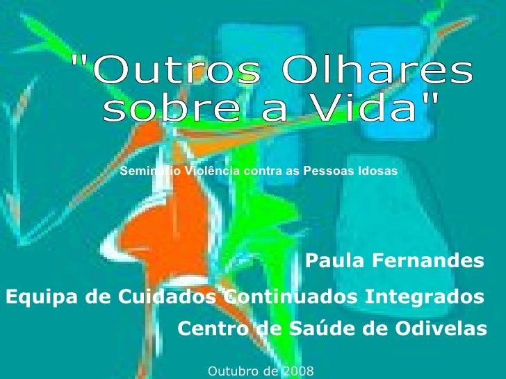"""Paula Fernandes  Equipa de Cuidados Continuados Integrados  Centro de Saúde de Odivelas   Outubro de 2008 """"Outros Olh..."""