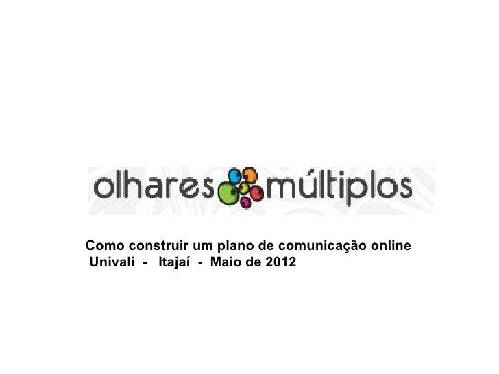 Como construir um plano de comunicação onlineUnivali - Itajaí - Maio de 2012