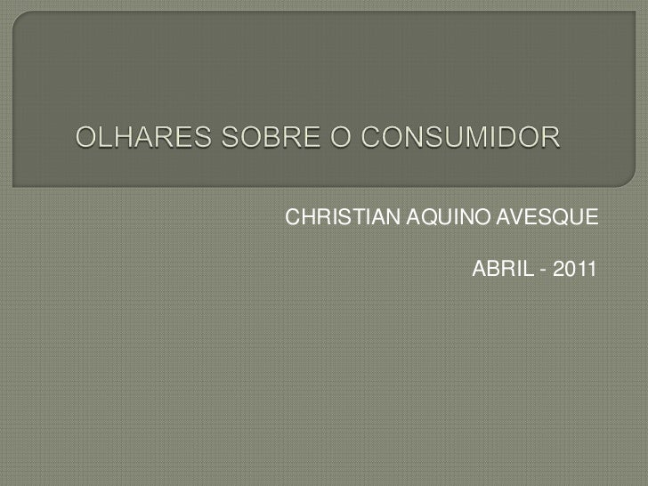 OLHARES SOBRE O CONSUMIDOR<br /> CHRISTIAN AQUINO AVESQUE<br />ABRIL - 2011<br />