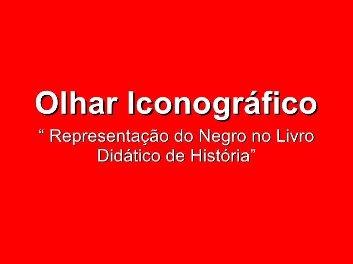 """Olhar Iconográfico """" Representação do Negro no Livro Didático de História """""""