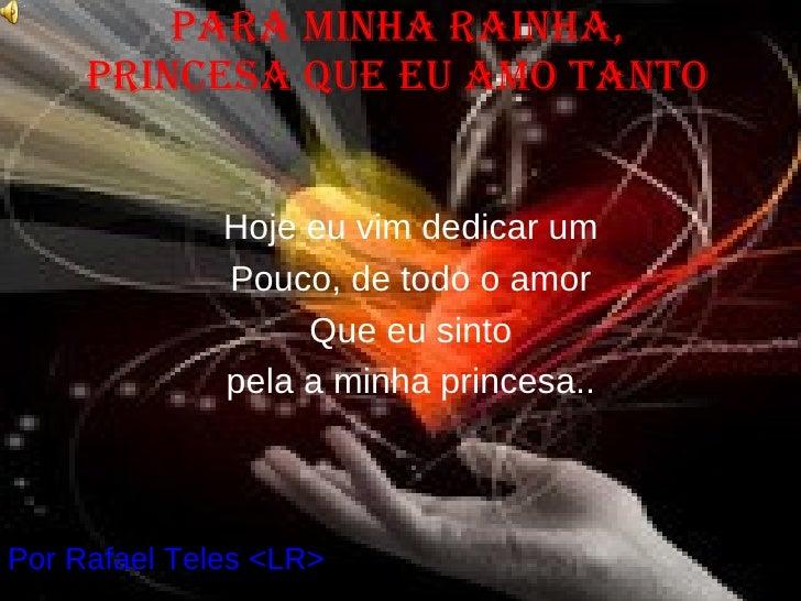 Para minha rainha, princesa que eu amo tanto Por Rafael Teles <LR> Hoje eu vim dedicar um Pouco, de todo o amor Que eu sin...