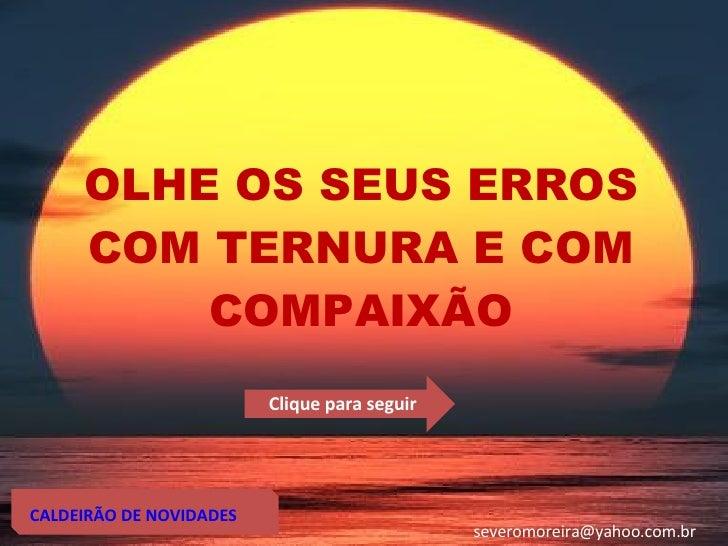 OLHE OS SEUS ERROS COM TERNURA E COM COMPAIXÃO CALDEIRÃO DE NOVIDADES [email_address] Clique para seguir