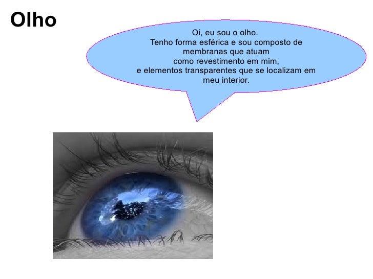 Olho Oi, eu sou o olho.  Tenho forma esférica e sou composto de membranas que atuam como revestimento em mim,  e elementos...