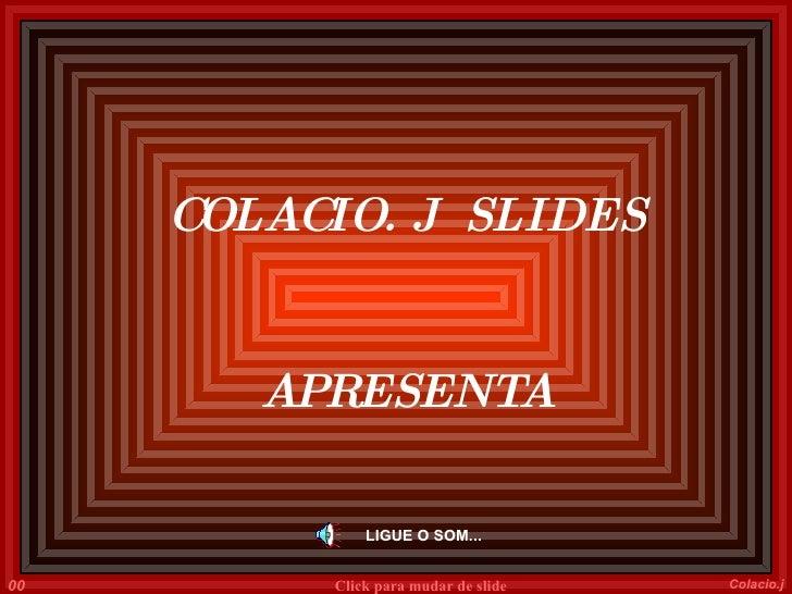 LIGUE O SOM... COLACIO. J  SLIDES APRESENTA 001 Colacio.j Click para mudar de slide