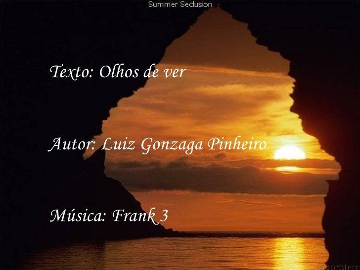 Texto: Olhos de verAutor: Luiz Gonzaga PinheiroMúsica: Frank 3