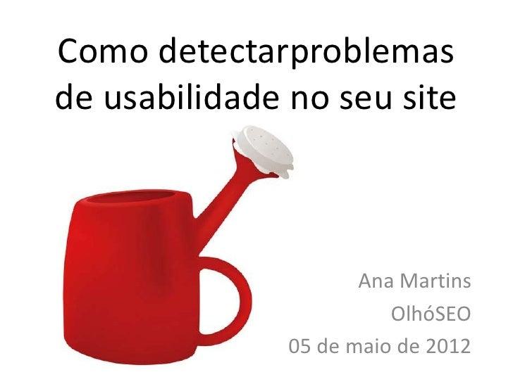 Como detectarproblemasde usabilidade no seu site                      Ana Martins                         OlhóSEO         ...
