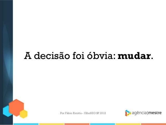 A decisão foi óbvia: mudar.Por Fábio Ricotta - OlhoSEO SP 2013