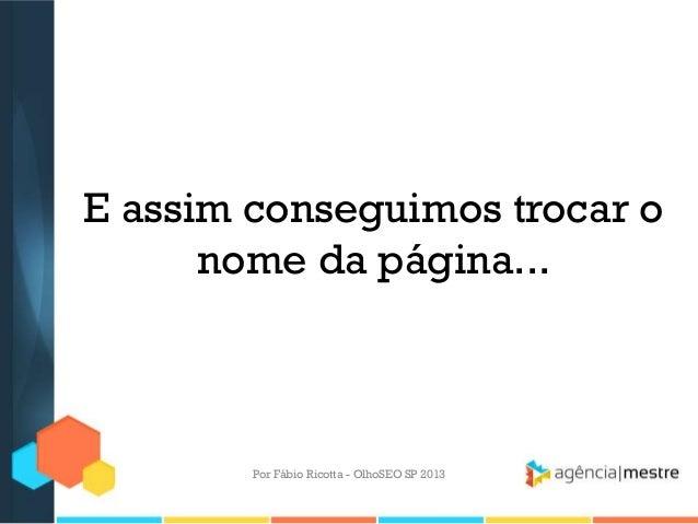 E assim conseguimos trocar onome da página...Por Fábio Ricotta - OlhoSEO SP 2013