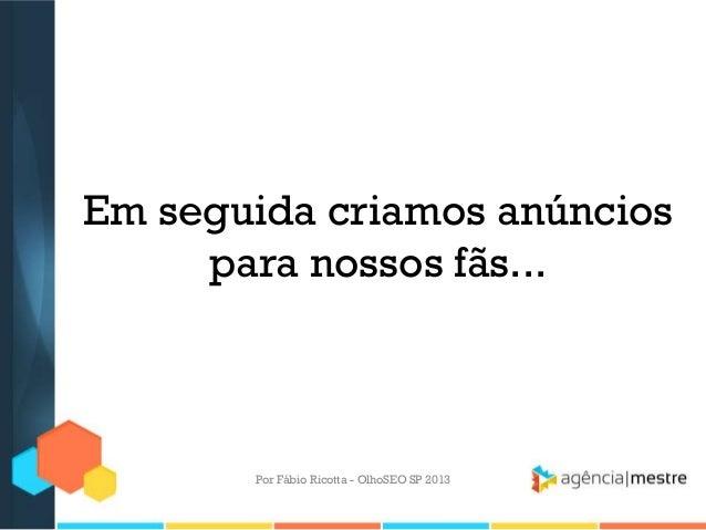 Em seguida criamos anúnciospara nossos fãs...Por Fábio Ricotta - OlhoSEO SP 2013
