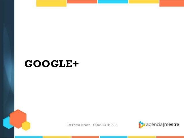 GOOGLE+Por Fábio Ricotta - OlhoSEO SP 2013