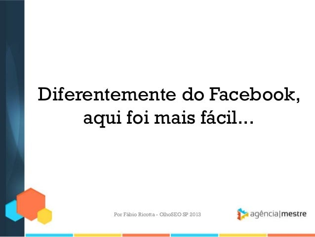 Diferentemente do Facebook,aqui foi mais fácil...Por Fábio Ricotta - OlhoSEO SP 2013