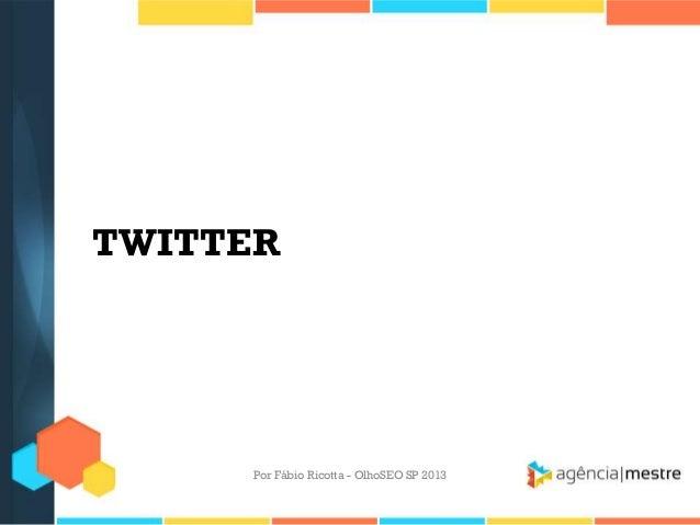 TWITTERPor Fábio Ricotta - OlhoSEO SP 2013