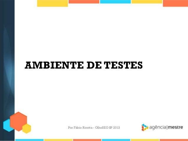AMBIENTE DE TESTESPor Fábio Ricotta - OlhoSEO SP 2013