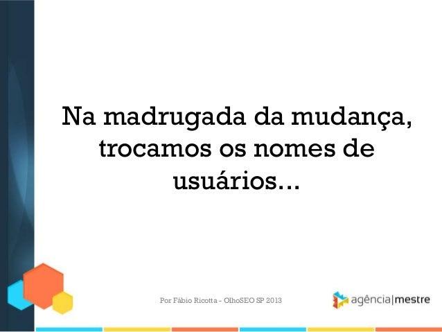 Na madrugada da mudança,trocamos os nomes deusuários...Por Fábio Ricotta - OlhoSEO SP 2013