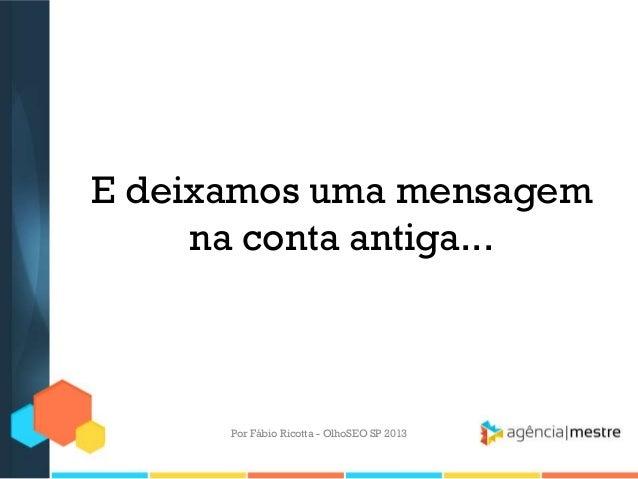 E deixamos uma mensagemna conta antiga...Por Fábio Ricotta - OlhoSEO SP 2013