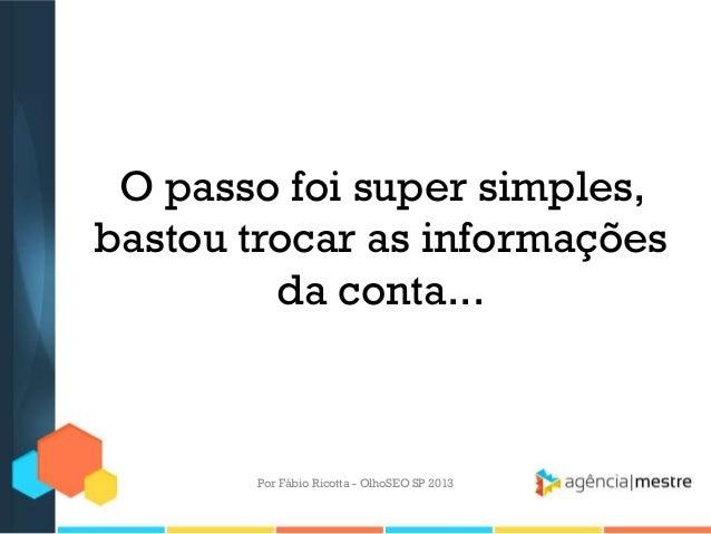 O passo foi super simples,bastou trocar as informaçõesda conta...Por Fábio Ricotta - OlhoSEO SP 2013