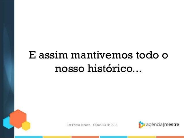 E assim mantivemos todo onosso histórico...Por Fábio Ricotta - OlhoSEO SP 2013