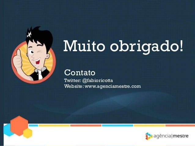 Muito obrigado!ContatoTwitter: @fabioricottaWebsite: www.agenciamestre.com