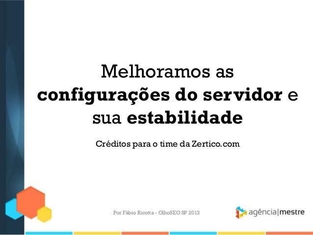 Melhoramos asconfigurações do servidor esua estabilidadeCréditos para o time da Zertico.comPor Fábio Ricotta - OlhoSEO SP ...