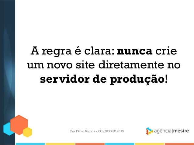 A regra é clara: nunca crieum novo site diretamente noservidor de produção!Por Fábio Ricotta - OlhoSEO SP 2013
