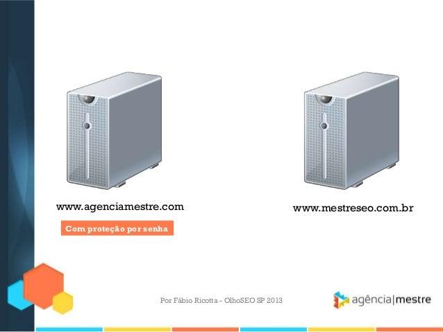 Por Fábio Ricotta - OlhoSEO SP 2013www.mestreseo.com.brwww.agenciamestre.comCom proteção por senha