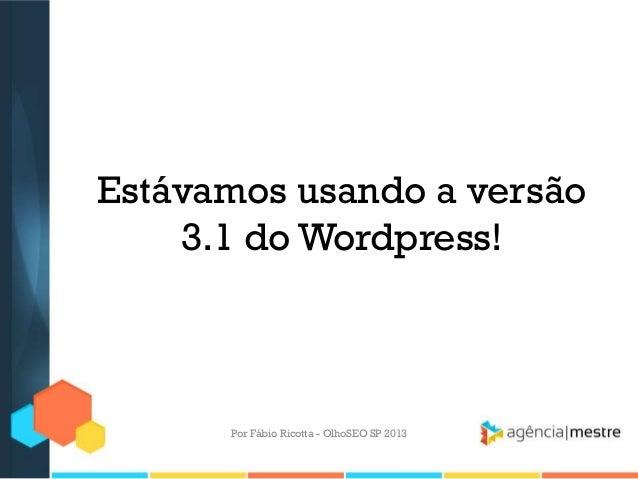 Estávamos usando a versão3.1 do Wordpress!Por Fábio Ricotta - OlhoSEO SP 2013