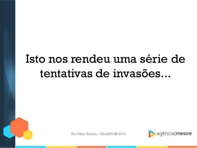 Isto nos rendeu uma série detentativas de invasões...Por Fábio Ricotta - OlhoSEO SP 2013