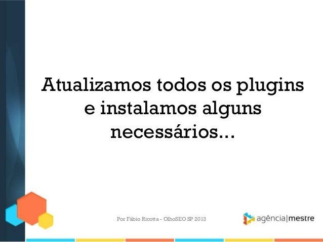 Atualizamos todos os pluginse instalamos algunsnecessários...Por Fábio Ricotta - OlhoSEO SP 2013