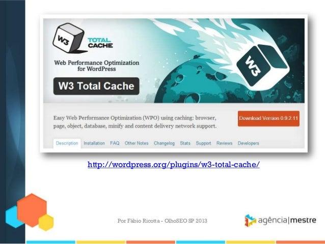 Por Fábio Ricotta - OlhoSEO SP 2013http://wordpress.org/plugins/w3-total-cache/