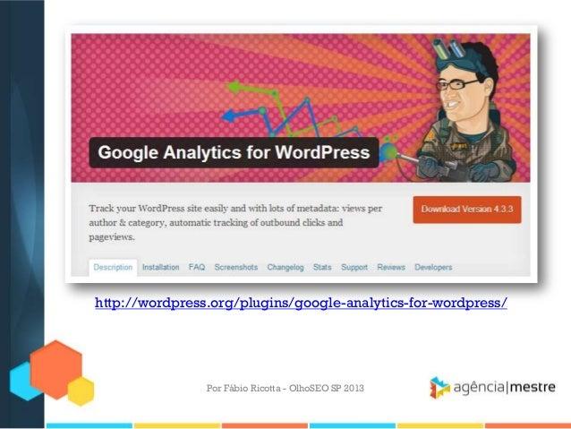 Por Fábio Ricotta - OlhoSEO SP 2013http://wordpress.org/plugins/google-analytics-for-wordpress/