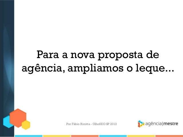 Para a nova proposta deagência, ampliamos o leque...Por Fábio Ricotta - OlhoSEO SP 2013