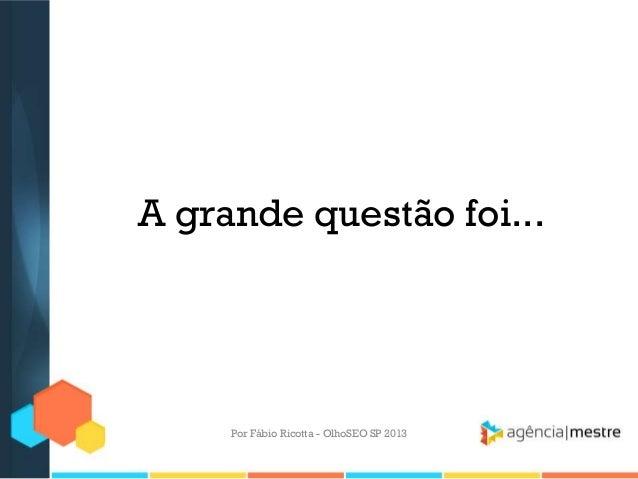 A grande questão foi...Por Fábio Ricotta - OlhoSEO SP 2013