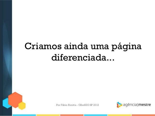 Criamos ainda uma páginadiferenciada...Por Fábio Ricotta - OlhoSEO SP 2013