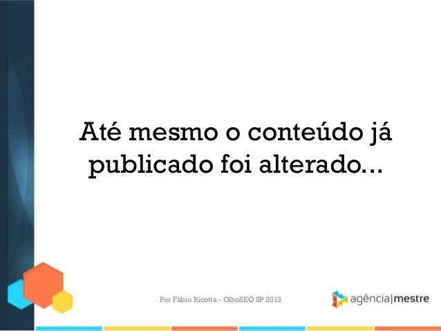 Até mesmo o conteúdo jápublicado foi alterado...Por Fábio Ricotta - OlhoSEO SP 2013