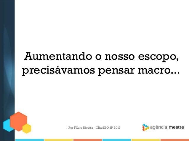 Aumentando o nosso escopo,precisávamos pensar macro...Por Fábio Ricotta - OlhoSEO SP 2013