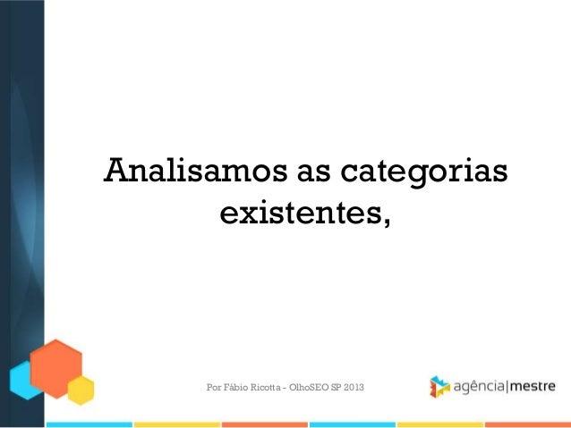 Analisamos as categoriasexistentes,Por Fábio Ricotta - OlhoSEO SP 2013
