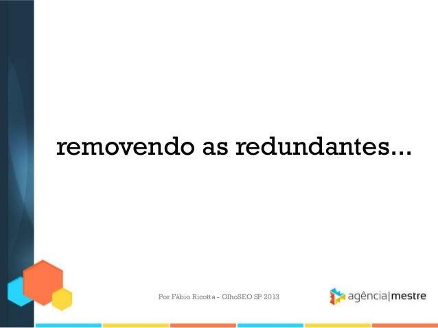 removendo as redundantes...Por Fábio Ricotta - OlhoSEO SP 2013