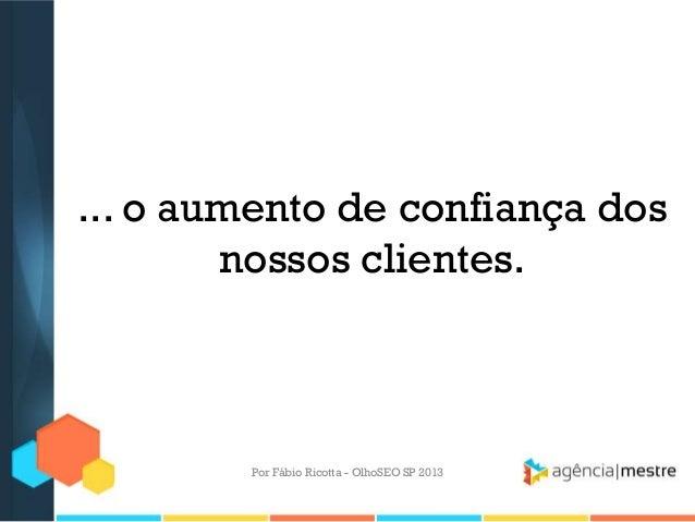 ... o aumento de confiança dosnossos clientes.Por Fábio Ricotta - OlhoSEO SP 2013