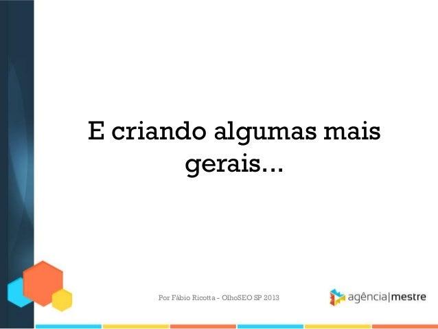 E criando algumas maisgerais...Por Fábio Ricotta - OlhoSEO SP 2013