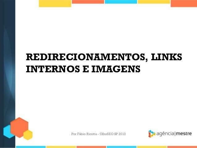 REDIRECIONAMENTOS, LINKSINTERNOS E IMAGENSPor Fábio Ricotta - OlhoSEO SP 2013