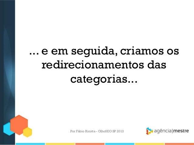 ... e em seguida, criamos osredirecionamentos dascategorias...Por Fábio Ricotta - OlhoSEO SP 2013