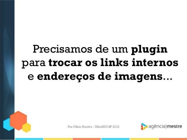 Precisamos de um pluginpara trocar os links internose endereços de imagens...Por Fábio Ricotta - OlhoSEO SP 2013