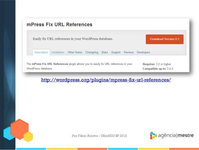 Por Fábio Ricotta - OlhoSEO SP 2013http://wordpress.org/plugins/mpress-fix-url-references/
