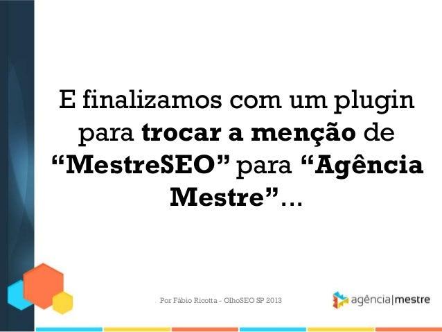 """E finalizamos com um pluginpara trocar a menção de""""MestreSEO"""" para """"AgênciaMestre""""...Por Fábio Ricotta - OlhoSEO SP 2013"""