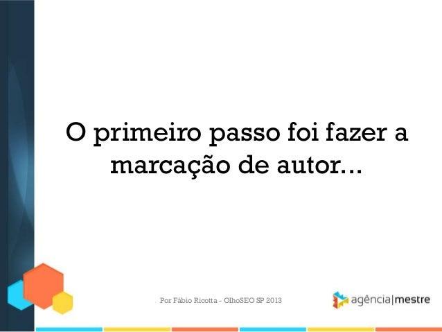 O primeiro passo foi fazer amarcação de autor...Por Fábio Ricotta - OlhoSEO SP 2013