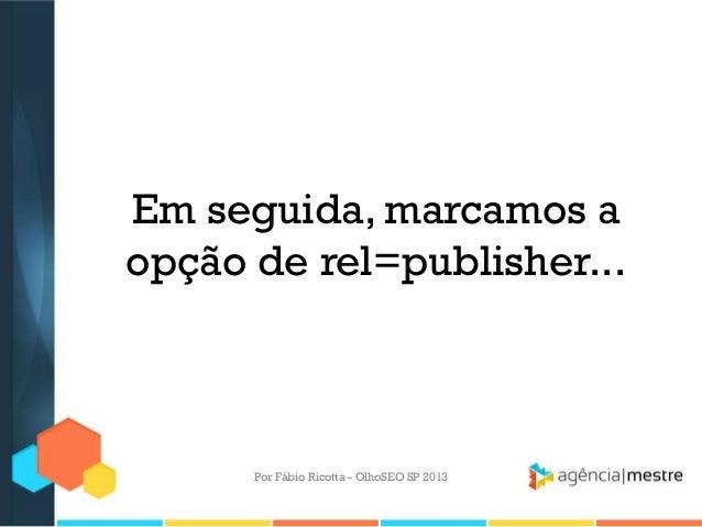 Em seguida, marcamos aopção de rel=publisher...Por Fábio Ricotta - OlhoSEO SP 2013