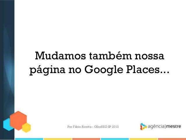 Mudamos também nossapágina no Google Places...Por Fábio Ricotta - OlhoSEO SP 2013